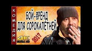 КОМЕДИИ 2017 БОЙ ФРЕНД ДЛЯ СОРОКАЛЕТНЕЙ 2017 РУССКИЕ НОВИНКИ ФИЛЬМЫ