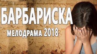 Тяжёлый фильм **БАРБАРИСКА**. Русские мелодрамы 2018 новинки HD 1080P
