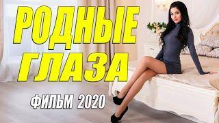Восхитительный фильм - РОДНЫЕ ГЛАЗА - Русские мелодрамы 2020 новинки HD 1080P