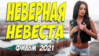 Супер любовный фильм 2021 ** НЕВЕРНАЯ НЕВЕСТА - Русские мелодармы 2021 новинки HD 1080P