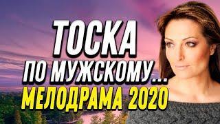 Бизнес дело и как жить девушке без мужчины - ТОСКА ПО МУЖСКОМУ... / Русские мелодрамы 2020 новинки