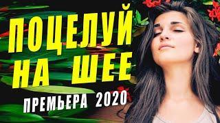 Раскошный фильм 2020 - ПОЦЕЛУЙ НА ШЕЕ - Русские мелодрамы 2020 новинки HD 1080P