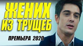 Любовный сериал 2020 [[ ЖЕНИХ ИЗ ТРУЩЕБ ]] Русские мелодрамы 2020 новинки HD 1080P