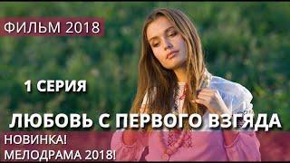 Мелодрама 2018 ~ «ЛЮБОВЬ С ПЕРВОГО ВЗГЛЯДА» 1 серия русская мелодрама 2018 HD