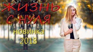 КРАСИВАЯ ПРЕМЬЕРА 2018 ЗАКРУЖИЛА ЗРИТЕЛЕЙ [ ЖИЗНЬ С НУЛЯ ]  Русские мелодрамы 2018 новинки, фильмы