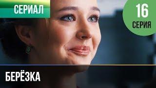 ▶️ Берёзка 16 серия - Мелодрама   Фильмы и сериалы - Русские мелодрамы