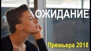 ОЖИДАНИЕ (2018), русские мелодрамы, новейший фильм, новый сериал 2018