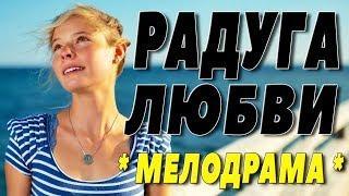 Фильм реально супер! ** РАДУГА ЛЮБВИ ** Русские мелодрамы 2018 новинки HD