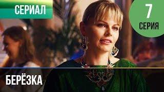 ▶️ Берёзка 7 серия - Мелодрама   Фильмы и сериалы - Русские мелодрамы