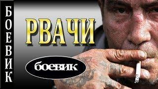 РВАЧИ  БОЕВИК 2017 ФИЛЬМ РУССКИЙ КРИМИНАЛ ДЕТЕКТИВ