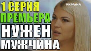 Нужен мужчина 1 серия  Премьера 2018 Русские мелодрамы 2018 новинки, сериалы 2018