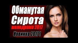 ПРЕМЬЕРА 2017 покорила миллионы ОБМАНУТАЯ СИРОТА Русские мелодрамы 2018, фильмы 2018 HD 1080P