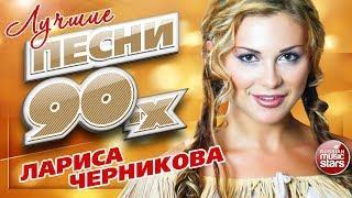 ЛАРИСА ЧЕРНИКОВА ✮ ЛУЧШИЕ ПЕСНИ 90-Х ✮ ТОП 20 СУПЕР ХИТОВ ✮