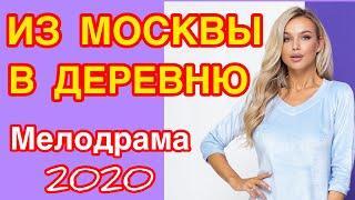Добрый фильм даст расслабиться - ИЗ МОСКВЫ В ДЕРЕВНЮ / Русские мелодрамы 2020 новинки