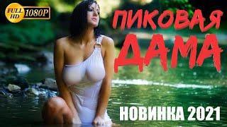 НОВИНКА 2021 - [[ ПИКОВАЯ ДАМА ]] Русская мелодрама, Новинка 2021, Премьера HD 1080p