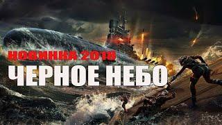 Новый военный фильм 2018 [ЧЕРНОЕ НЕБО] Русские лучшие фильмы 2018 / Новинки hd