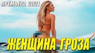 Обаятельный фильм 2021 [[ ЖЕНЩИНА ГРОЗА ]] Русские мелодрамы 2021 новинки HD 1080P