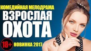 Шикарная комедия 18+ «ВЗРОСЛАЯ ОХОТА» Русские фильмы 2017 / мелодрамы новинки