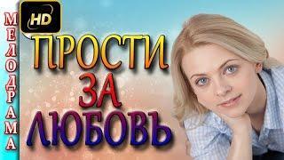 Мелодрамы о любви Прости за любовь (2016) русские фильмы и мелодрамы 2016