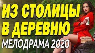 Добрый фильм подарит улыбку - ИЗ СТОЛИЦЫ В ДЕРЕВНЮ | Русские мелодрамы 2020 новинки