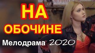 Поразительный фильм про любовь удивит - НА ОБОЧИНЕ / Русские мелодрамы 2020 новинки HD 1080P