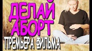 Фильм о брошенной девушке - Делай аборт  / Русские мелодрамы 2019 премьера HD 1080P