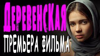 Из Москвы в деревню? - ДЕРЕВЕНСКАЯ/ Русские мелодрамы 2020 новинки HD