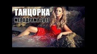 ТАНЦОРКА   Русские мелодрамы новинки, фильмы о любви 2018 HD