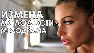 ПРЕМЬЕРА! - «Измена Молодости» Русские мелодрамы 2017