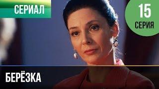 ▶️ Берёзка 15 серия - Мелодрама   Фильмы и сериалы - Русские мелодрамы