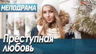 Фильм про любовь девушки и преступника - Преступная любовь / Русские мелодрамы новинки 2020