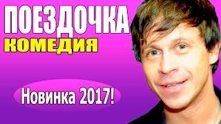 ПОЕЗДОЧКА 2017 комедии 2017, новинки фильмов, русские фильмы