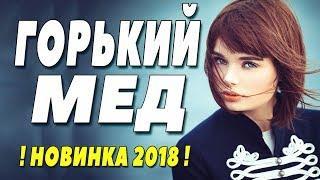 Фильм про любовь! * ГОРЬКИЙ МЕД * Русские мелодрамы 2018, новинки HD 1080P