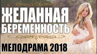 ПРЕМЬЕРА ОТ КОТОРОЙ РЫДАЛИ! [ ЖЕЛАННАЯ БЕРЕМЕННОСТЬ ] МЕЛОДРАМА / Русские фильмы 2018 мелодрамы