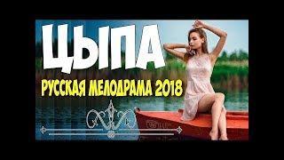 Фильм вдарил ютуб  ЦЫПА  Русские мелодрамы 2018 новинки HD