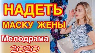 Сильный фильм про перевоплощение ради денег - НАДЕТЬ МАСКУ ЖЕНы / Русские мелодрамы новинки 2020