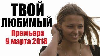 ТВОЙ ЛЮБИМЫЙ (2018), восхитительный русский фильм, мелодрама новинка 2018