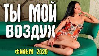Богатейший фильм - ТЫ МОЙ ВОЗДУХ - Лучшие Фильмы,  Русские мелодрамы 2020 новинки HD 1080P