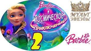 ♛ БАРБИ - КОСМИЧЕСКОЕ ПРИКЛЮЧЕНИЕ - 2 - (Барби Приключение Звездного Света) мультфильм 2017, HD