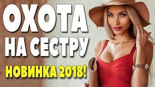 Премьера 2018 дала всем ** ОХОТА НА СЕСТРУ ** Русские мелодрамы 2018 новинки HD 1080P