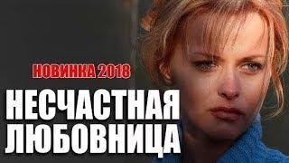 Фильм покарил дам!  НЕСЧАСТНАЯ ЛЮБОВНИЦА Русские мелодрамы 2018 новинки HD 1080P
