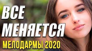 Хорошая мелодрама   Все меняется  Русские мелодрамы 2020 новинки HD 1080P