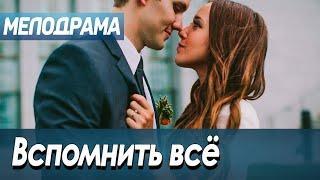 Фильм про любовь девушки из детдома и сына хозяйки - Вспомнить всё / Русские мелодрамы новинки 2020