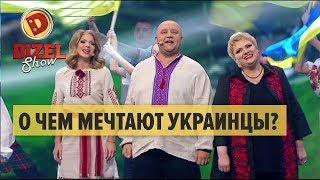 О чем мечтают украинцы? – Дизель Шоу 2018   ЮМОР ICTV