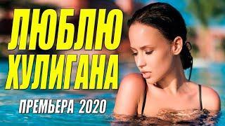 Любовная премьера ЛЮБЛЮ ХУЛИГАНА Русские мелодрамы 2020 новинки HD 1080P