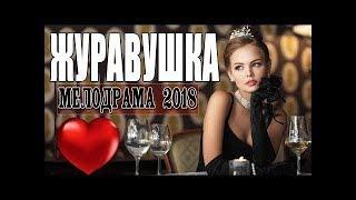 ПРЕМЬЕРА 2018 ДАЛА ВСЕМ   ЖУРАВУШКА   Русские мелодрамы 2018 новинки, фильмы 2018 HD