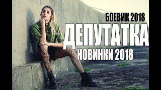 БОЕВИК 2018 СНОСИТ НАПОВАЛ / ДЕПУТАТКА / РУССКИЕ БОЕВИКИ , ФИЛЬМЫ 2018 HD