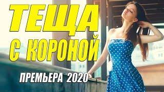 Шальная премьера 2020 - ТЕЩА С КОРОНОЙ - Русские мелодрамы 2020 новинки HD 1080P