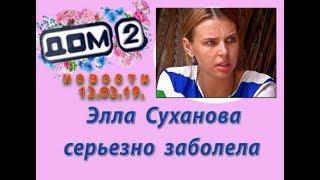 Дом 2 новости 12.02.19. 12 февраля. Элла Суханова серьезно заболела.