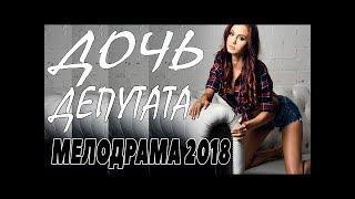 ПРЕМЬЕРА 2018 ЗАВЕЛА ЛЮБОВНИКОВ   ДОЧЬ ДЕПУТАТА   Русские мелодрамы 2018 новинки, фильмы 2018 HD